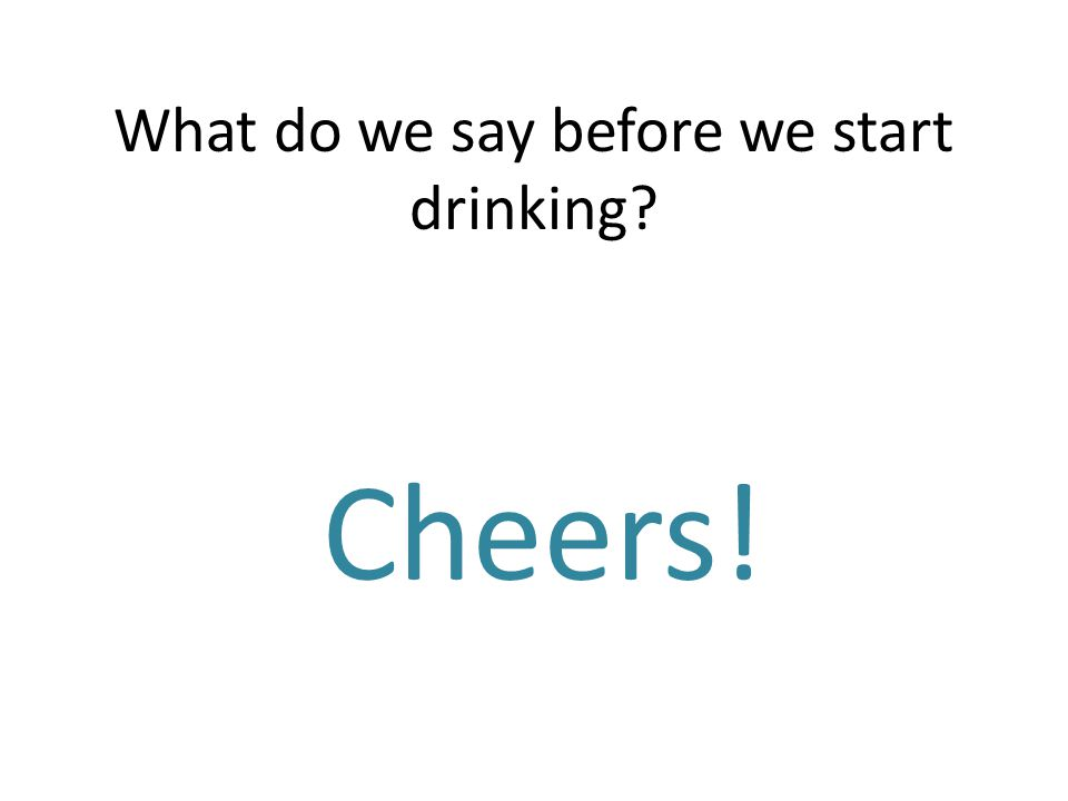 What do we say before we start drinking? Cheers!