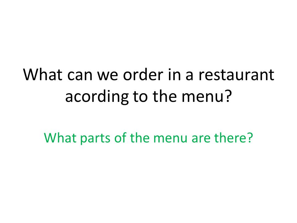 What can we order in a restaurant acording to the menu What parts of the menu are there