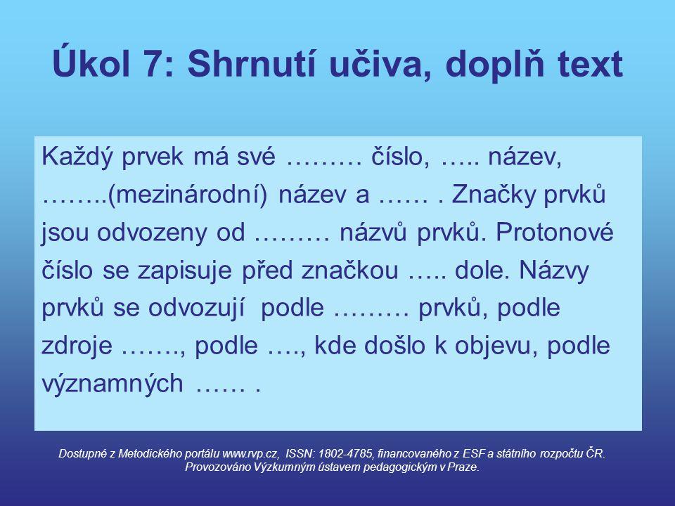 Úkol 7: Shrnutí učiva, doplň text Každý prvek má své ……… číslo, ….. název, ……..(mezinárodní) název a ……. Značky prvků jsou odvozeny od ……… názvů prvků