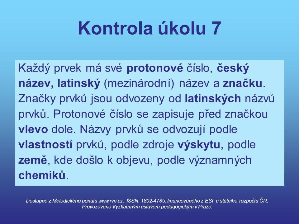 Kontrola úkolu 7 Každý prvek má své protonové číslo, český název, latinský (mezinárodní) název a značku. Značky prvků jsou odvozeny od latinských názv