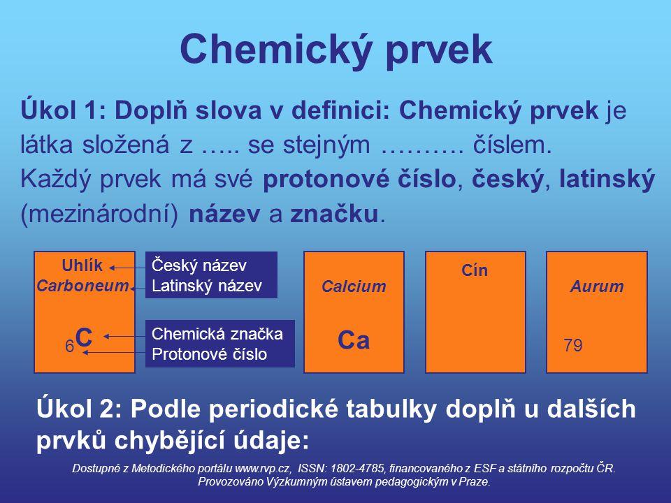 Chemický prvek Úkol 1: Doplň slova v definici: Chemický prvek je látka složená z ….. se stejným ………. číslem. Každý prvek má své protonové číslo, český