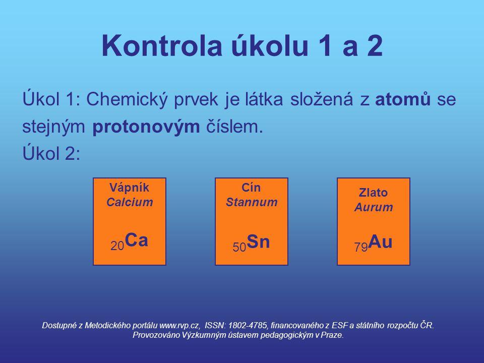 Kontrola úkolu 1 a 2 Úkol 1: Chemický prvek je látka složená z atomů se stejným protonovým číslem. Úkol 2: Vápník Calcium 20 Ca Cín Stannum 50 Sn Zlat