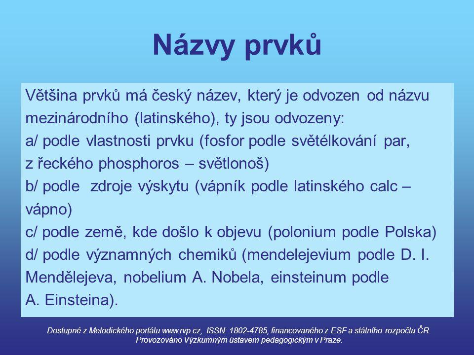 Názvy prvků Většina prvků má český název, který je odvozen od názvu mezinárodního (latinského), ty jsou odvozeny: a/ podle vlastnosti prvku (fosfor po