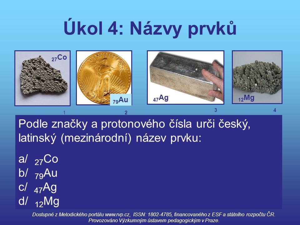 Úkol 4: Názvy prvků 27 Co 79 Au 47 Ag 12 Mg Podle značky a protonového čísla urči český, latinský (mezinárodní) název prvku: a/ 27 Co b/ 79 Au c/ 47 A