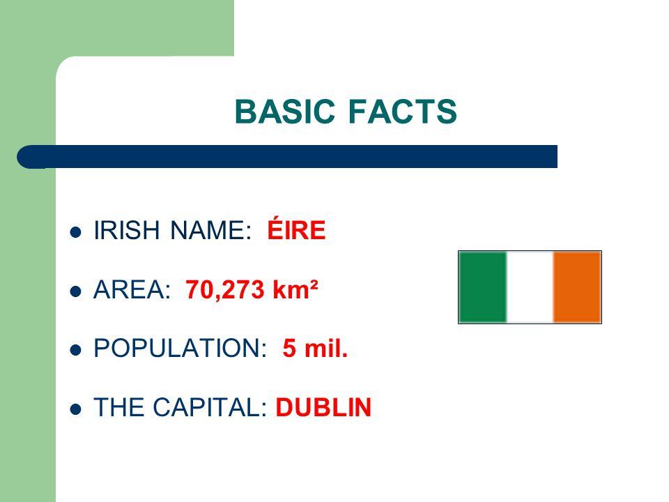 BASIC FACTS IRISH NAME: ÉIRE AREA: 70,273 km² POPULATION: 5 mil. THE CAPITAL: DUBLIN