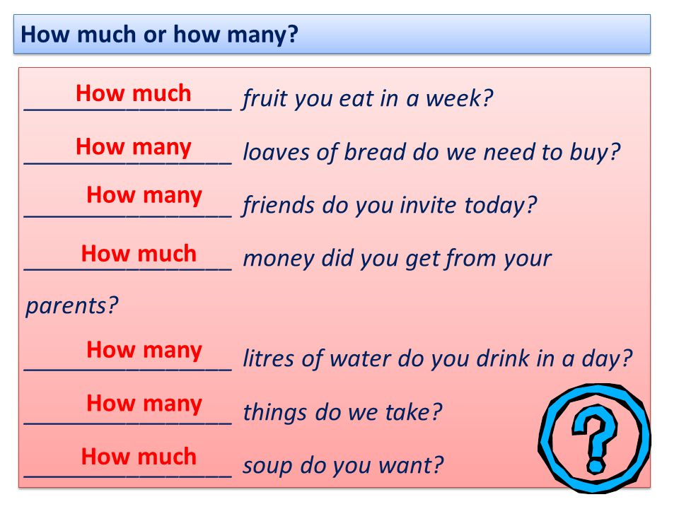 How much or how many? ________________ fruit you eat in a week? ________________ loaves of bread do we need to buy? ________________ friends do you in