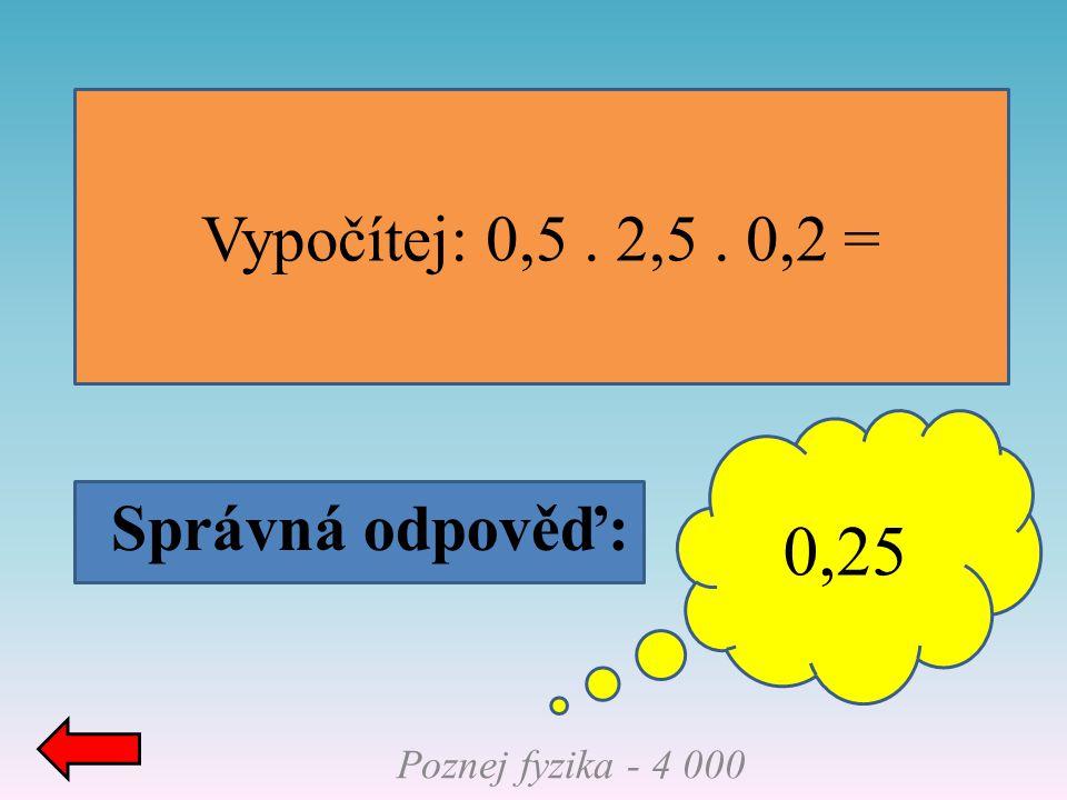 Správná odpověď: Vypočítej: 0,5. 2,5. 0,2 = 0,25 Poznej fyzika - 4 000