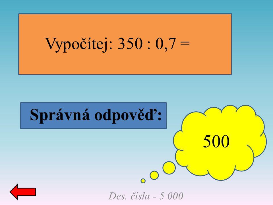 Správná odpověď: Des. čísla - 5 000 Vypočítej: 350 : 0,7 = 500