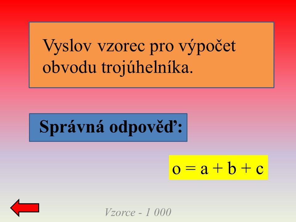 Vzorce - 1 000 Správná odpověď: o = a + b + c Vyslov vzorec pro výpočet obvodu trojúhelníka.