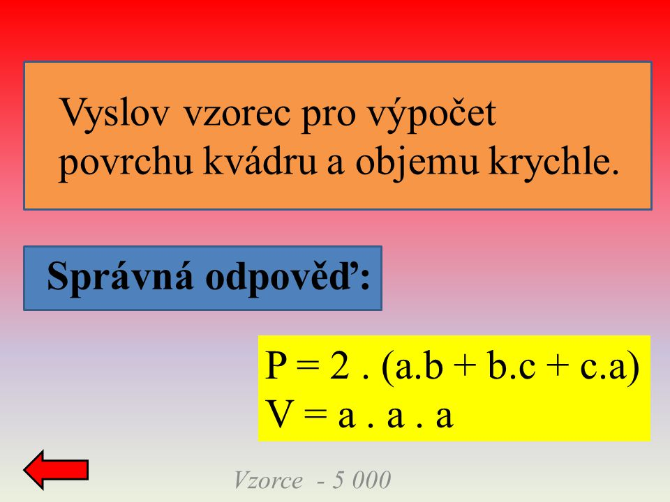 Správná odpověď: Vzorce - 5 000 P = 2. (a.b + b.c + c.a) V = a. a. a Vyslov vzorec pro výpočet povrchu kvádru a objemu krychle.