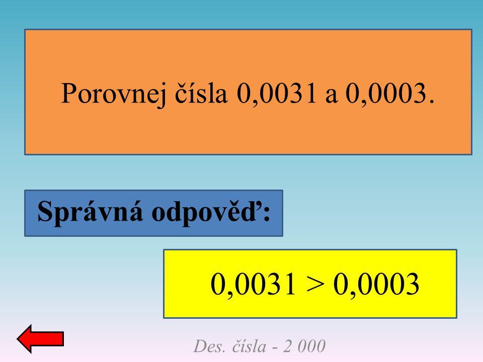 Správná odpověď: Porovnej čísla 0,0031 a 0,0003. Des. čísla - 2 000 0,0031 > 0,0003