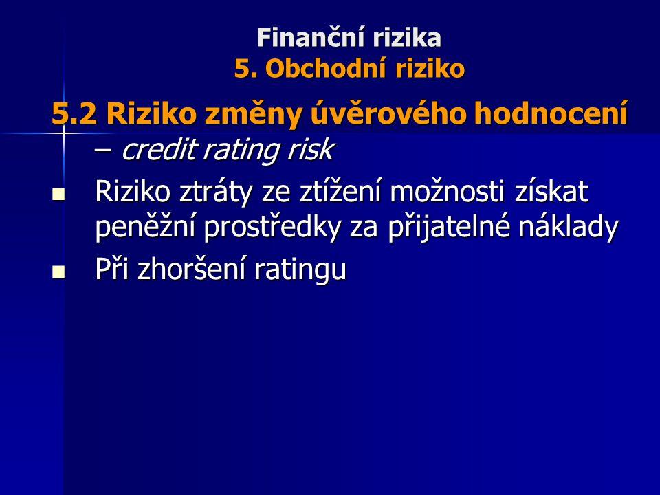 Finanční rizika 5. Obchodní riziko 5.2 Riziko změny úvěrového hodnocení – credit rating risk Riziko ztráty ze ztížení možnosti získat peněžní prostřed