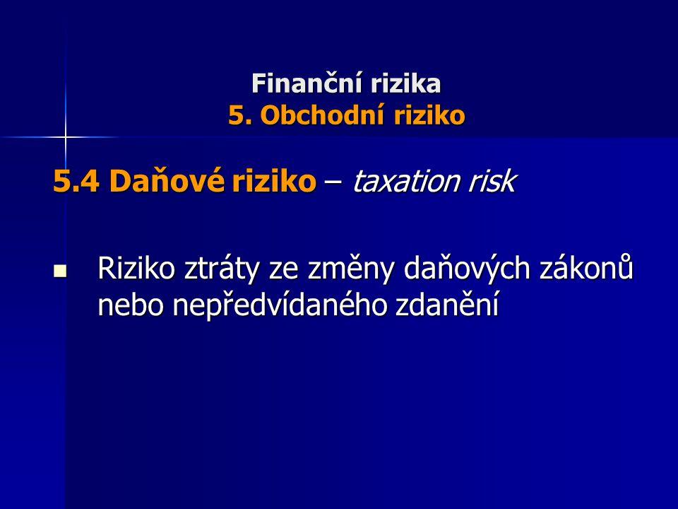 Finanční rizika 5. Obchodní riziko 5.4 Daňové riziko – taxation risk Riziko ztráty ze změny daňových zákonů nebo nepředvídaného zdanění Riziko ztráty