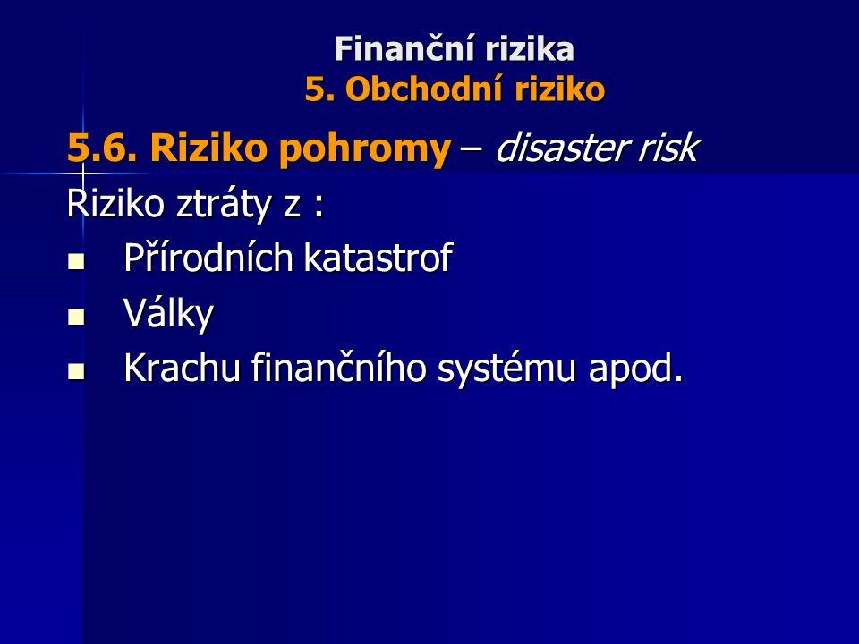 Finanční rizika 5. Obchodní riziko 5.6. Riziko pohromy – disaster risk Riziko ztráty z : Přírodních katastrof Přírodních katastrof Války Války Krachu