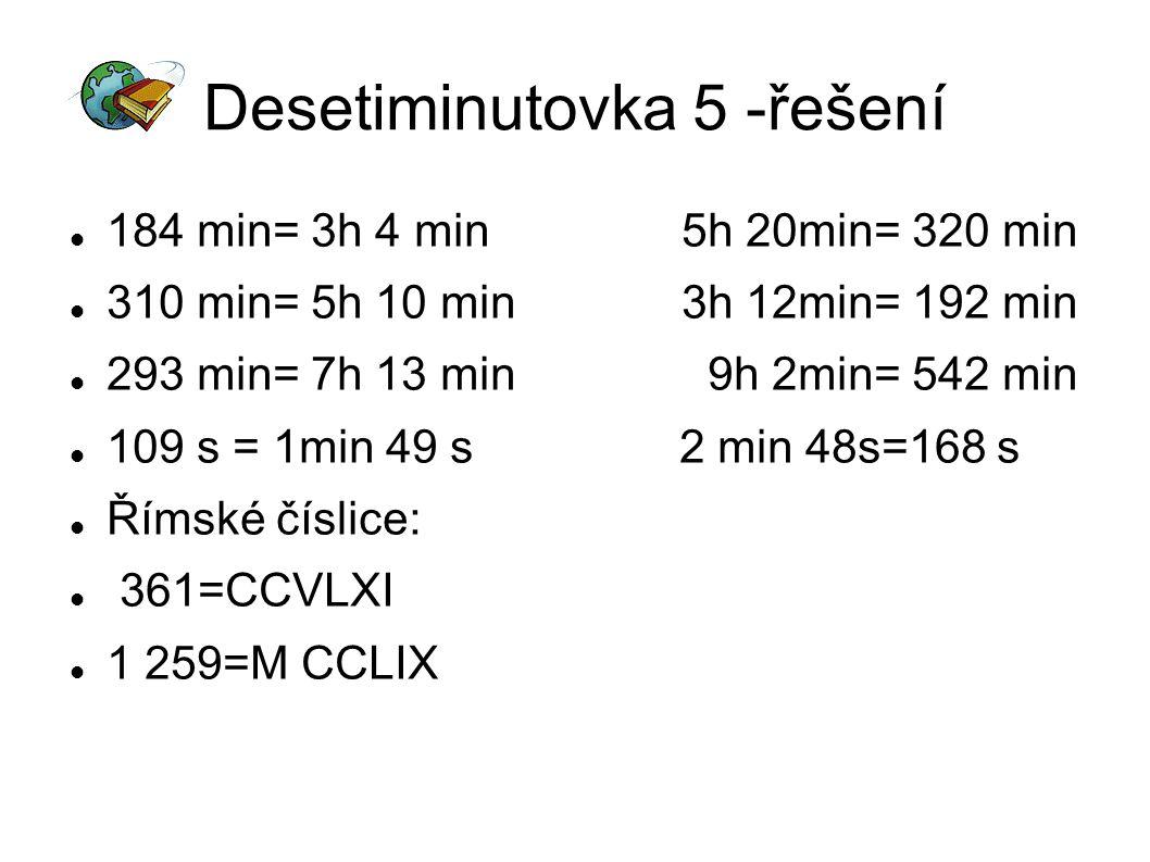 Desetiminutovka 5 -řešení 184 min= 3h 4 min 5h 20min= 320 min 310 min= 5h 10 min 3h 12min= 192 min 293 min= 7h 13 min 9h 2min= 542 min 109 s = 1min 49 s 2 min 48s=168 s Římské číslice: 361=CCVLXI 1 259=M CCLIX