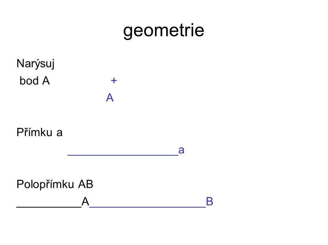 geometrie Narýsuj bod A + A Přímku a _________________a Polopřímku AB __________A__________________B