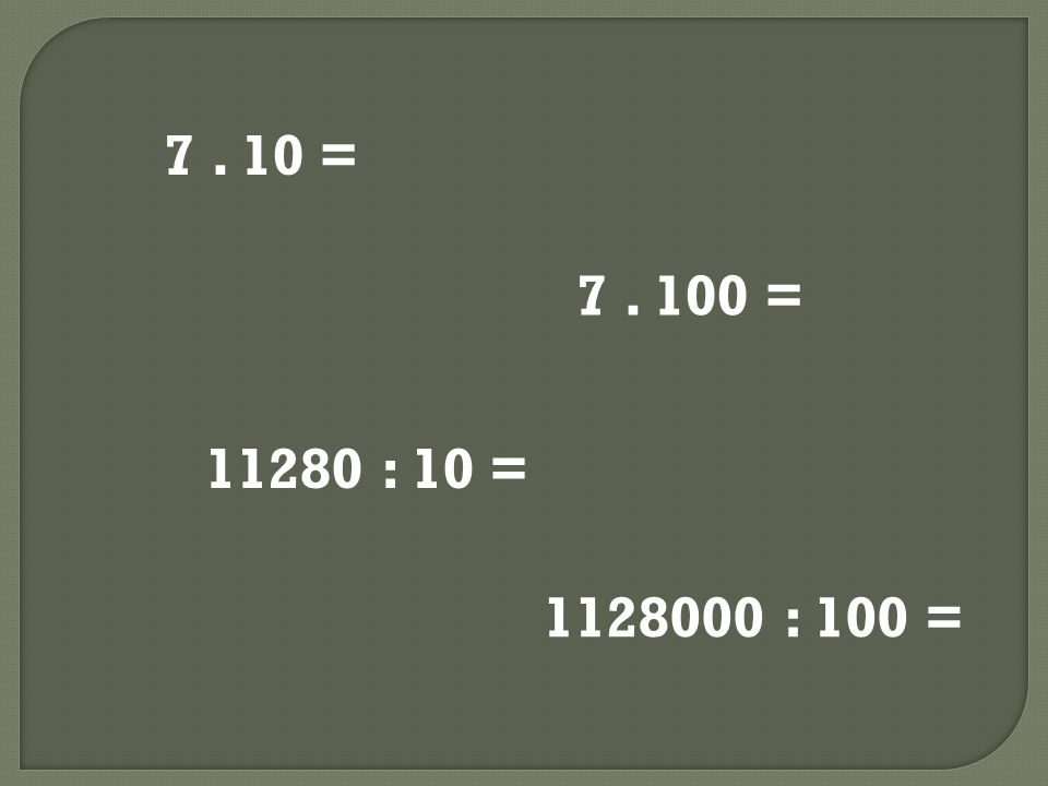 7. 10 = 7. 100 = 11280 : 10 = 1128000 : 100 =