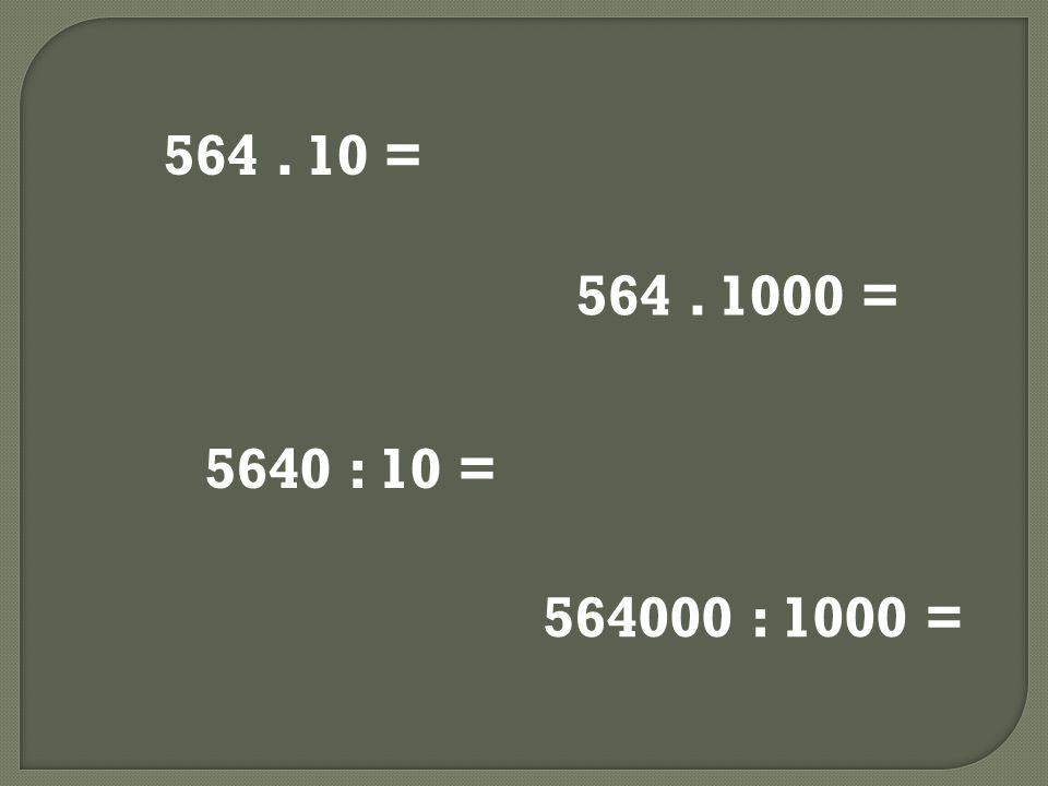 564. 10 = 564. 1000 = 5640 : 10 = 564000 : 1000 =