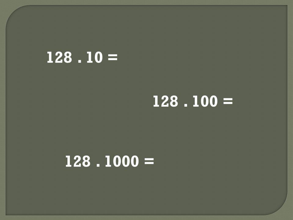 128. 10 = 128. 100 = 128. 1000 =