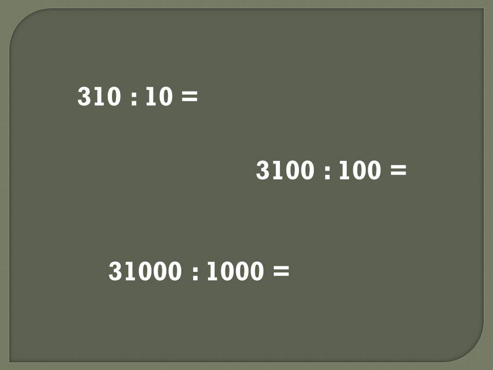 310 : 10 = 3100 : 100 = 31000 : 1000 =