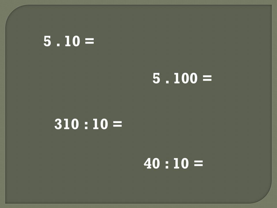 5. 10 = 5. 100 = 310 : 10 = 40 : 10 =