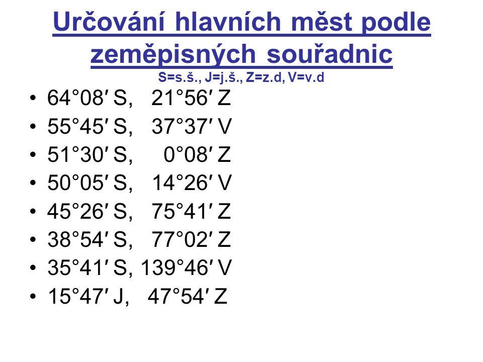 Určování hlavních měst podle zeměpisných souřadnic S=s.š., J=j.š., Z=z.d, V=v.d 64°08′ S, 21°56′ Z 55°45′ S, 37°37′ V 51°30′ S, 0°08′ Z 50°05′ S, 14°26′ V 45°26′ S, 75°41′ Z 38°54′ S, 77°02′ Z 35°41′ S, 139°46′ V 15°47′ J, 47°54′ Z