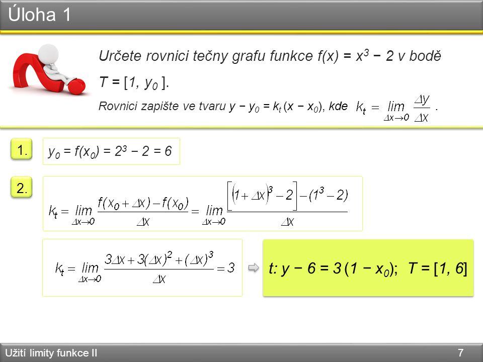 Úloha 1 Užití limity funkce II 7 Určete rovnici tečny grafu funkce f(x) = x 3 − 2 v bodě T = [1, y 0 ].