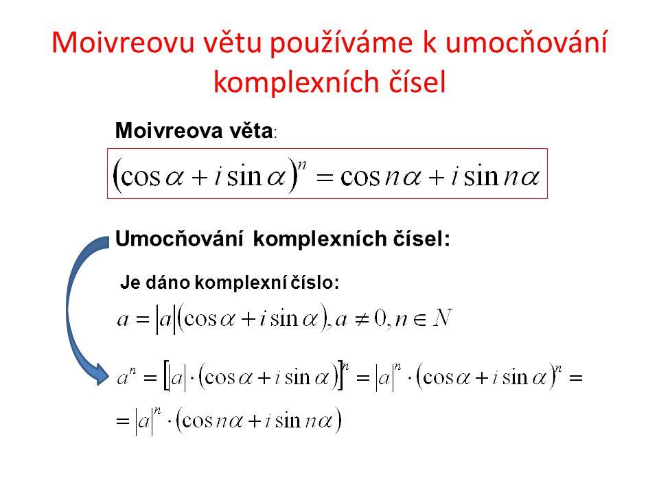 Moivreovu větu používáme k umocňování komplexních čísel Moivreova věta : Umocňování komplexních čísel: Je dáno komplexní číslo: