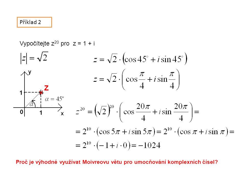 Příklad 2 Vypočítejte z 20 pro z = 1 + i Proč je výhodné využívat Moivreovu větu pro umocňování komplexních čísel