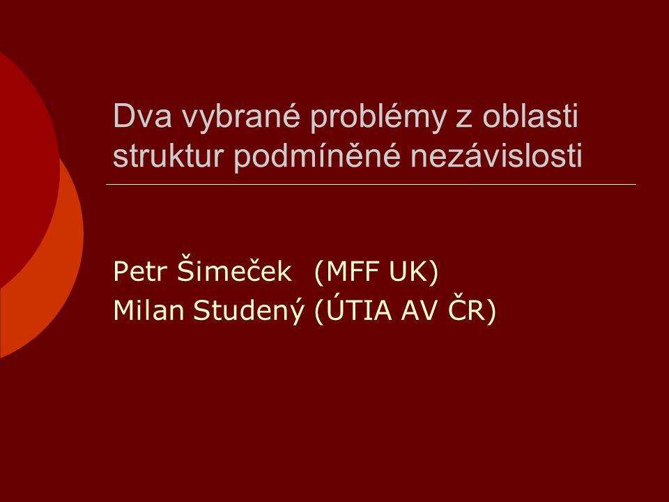 Dva vybrané problémy z oblasti struktur podmíněné nezávislosti Petr Šimeček(MFF UK) Milan Studený(ÚTIA AV ČR)
