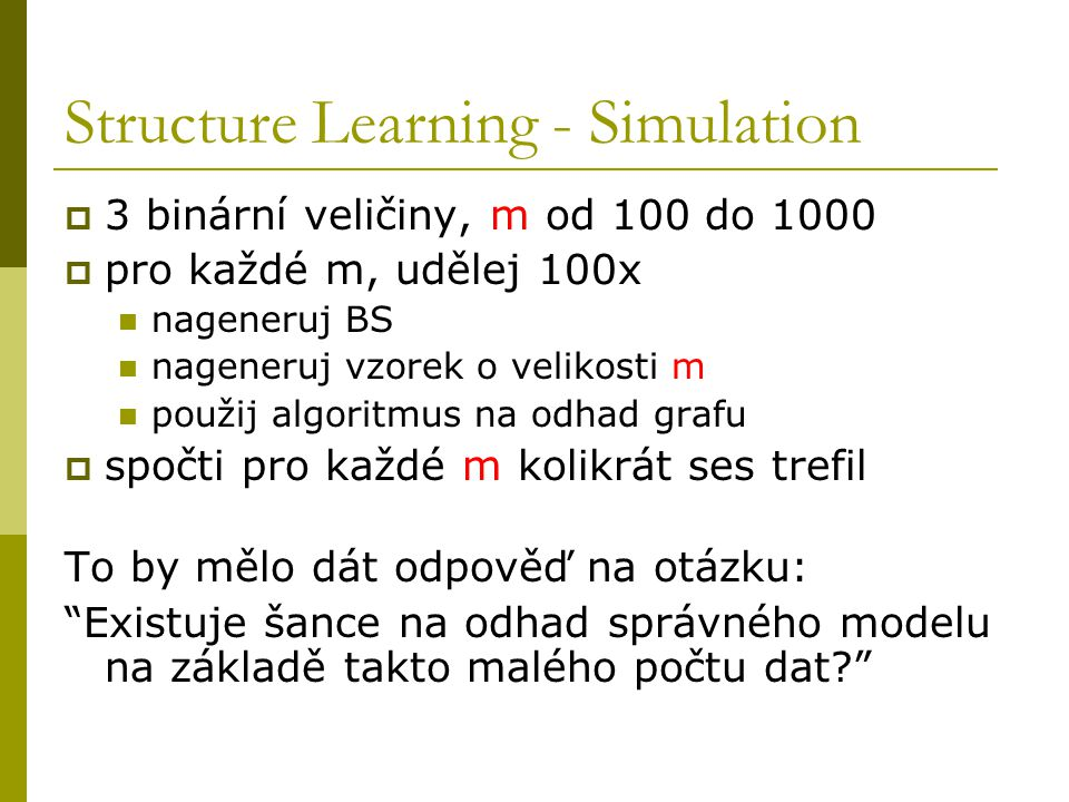 Structure Learning - Simulation  3 binární veličiny, m od 100 do 1000  pro každé m, udělej 100x nageneruj BS nageneruj vzorek o velikosti m použij algoritmus na odhad grafu  spočti pro každé m kolikrát ses trefil To by mělo dát odpověď na otázku: Existuje šance na odhad správného modelu na základě takto malého počtu dat