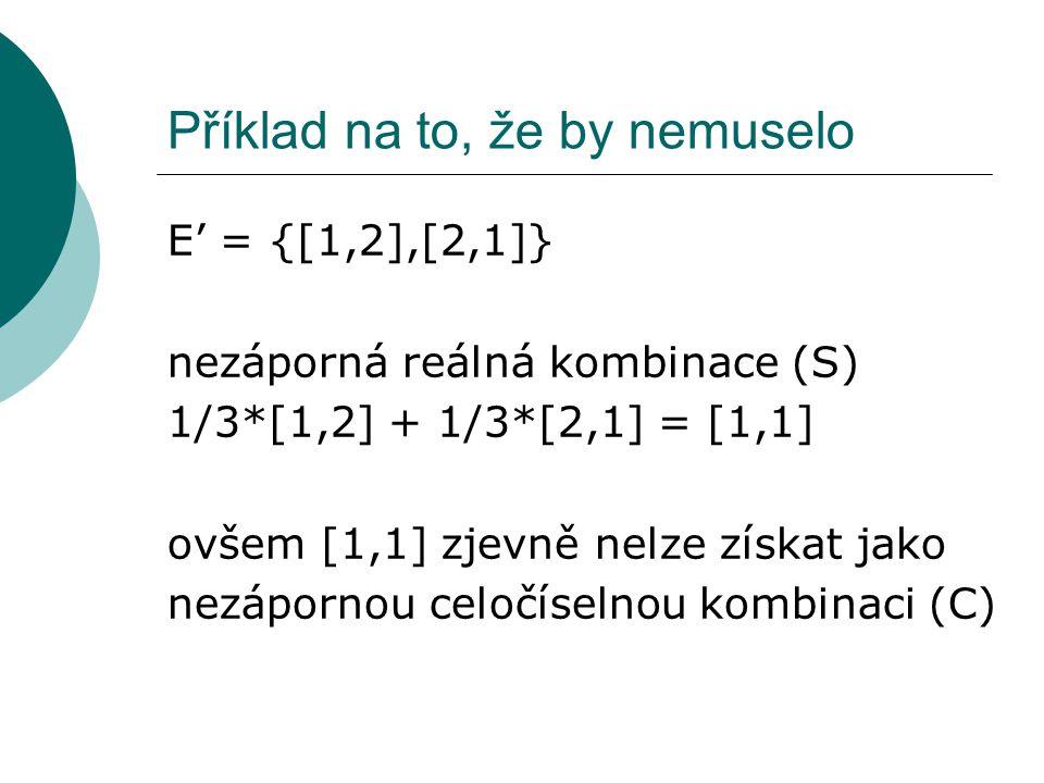 Příklad na to, že by nemuselo E' = {[1,2],[2,1]} nezáporná reálná kombinace (S) 1/3*[1,2] + 1/3*[2,1] = [1,1] ovšem [1,1] zjevně nelze získat jako nezápornou celočíselnou kombinaci (C)