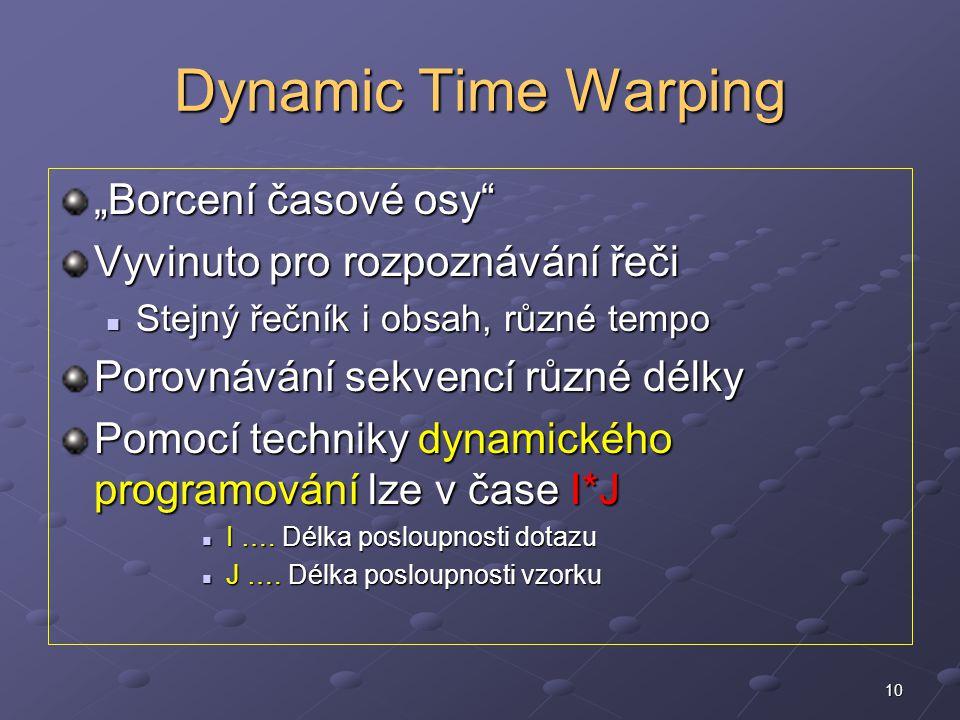 """10 Dynamic Time Warping """"Borcení časové osy Vyvinuto pro rozpoznávání řeči Stejný řečník i obsah, různé tempo Stejný řečník i obsah, různé tempo Porovnávání sekvencí různé délky Pomocí techniky dynamického programování lze v čase I*J I …."""