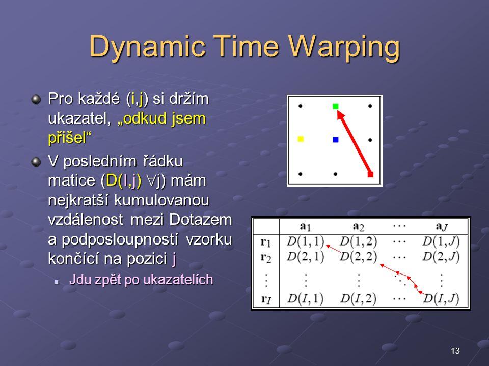 """13 Dynamic Time Warping Pro každé (i,j) si držím ukazatel, """"odkud jsem přišel V posledním řádku matice (D(I,j)  j) mám nejkratší kumulovanou vzdálenost mezi Dotazem a podposloupností vzorku končící na pozici j Jdu zpět po ukazatelích Jdu zpět po ukazatelích"""