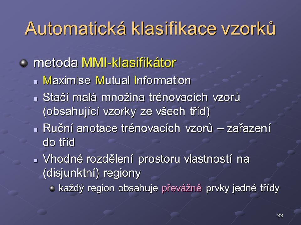 33 Automatická klasifikace vzorků metoda MMI-klasifikátor metoda MMI-klasifikátor Maximise Mutual Information Maximise Mutual Information Stačí malá množina trénovacích vzorů (obsahující vzorky ze všech tříd) Stačí malá množina trénovacích vzorů (obsahující vzorky ze všech tříd) Ruční anotace trénovacích vzorů – zařazení do tříd Ruční anotace trénovacích vzorů – zařazení do tříd Vhodné rozdělení prostoru vlastností na (disjunktní) regiony Vhodné rozdělení prostoru vlastností na (disjunktní) regiony každý region obsahuje převážně prvky jedné třídy každý region obsahuje převážně prvky jedné třídy