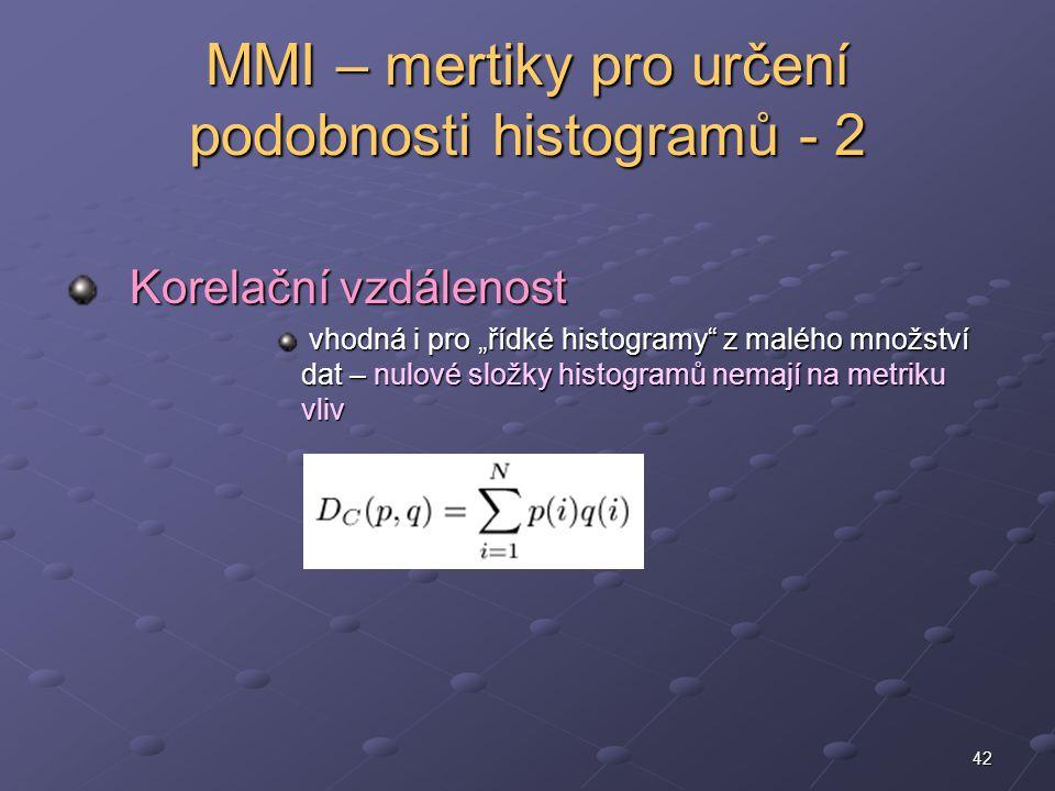 """42 MMI – mertiky pro určení podobnosti histogramů - 2 Korelační vzdálenost Korelační vzdálenost vhodná i pro """"řídké histogramy z malého množství dat – nulové složky histogramů nemají na metriku vliv vhodná i pro """"řídké histogramy z malého množství dat – nulové složky histogramů nemají na metriku vliv"""