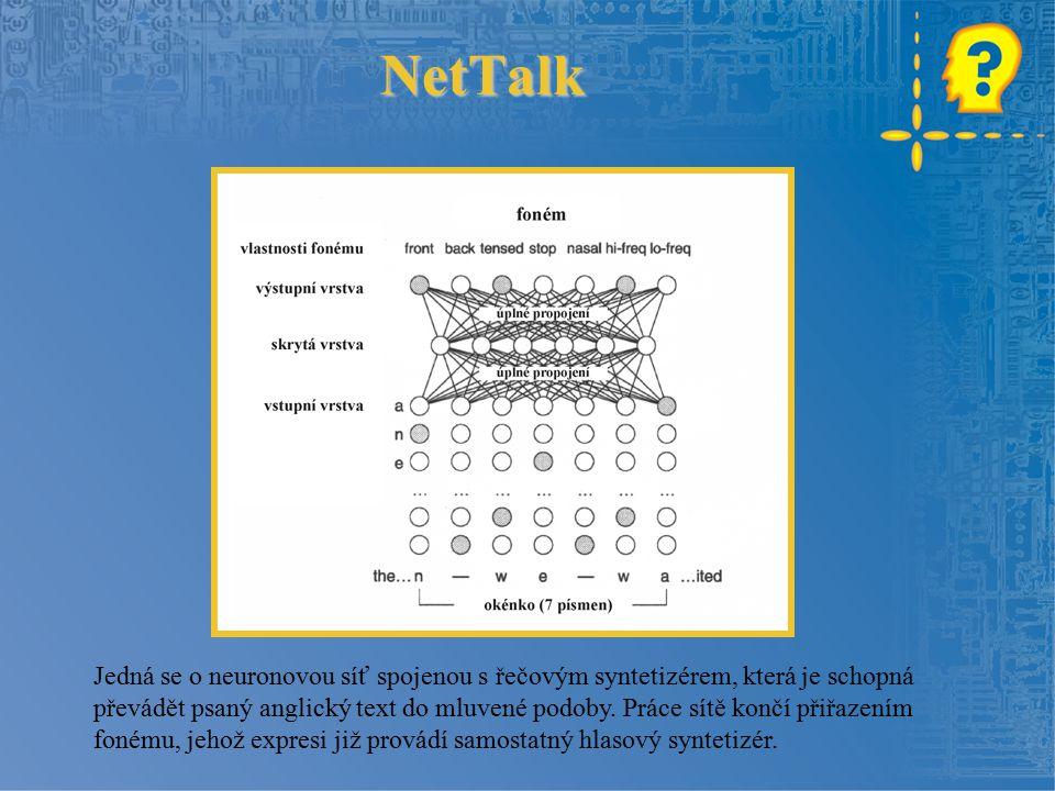 NetTalk Jedná se o neuronovou síť spojenou s řečovým syntetizérem, která je schopná převádět psaný anglický text do mluvené podoby.