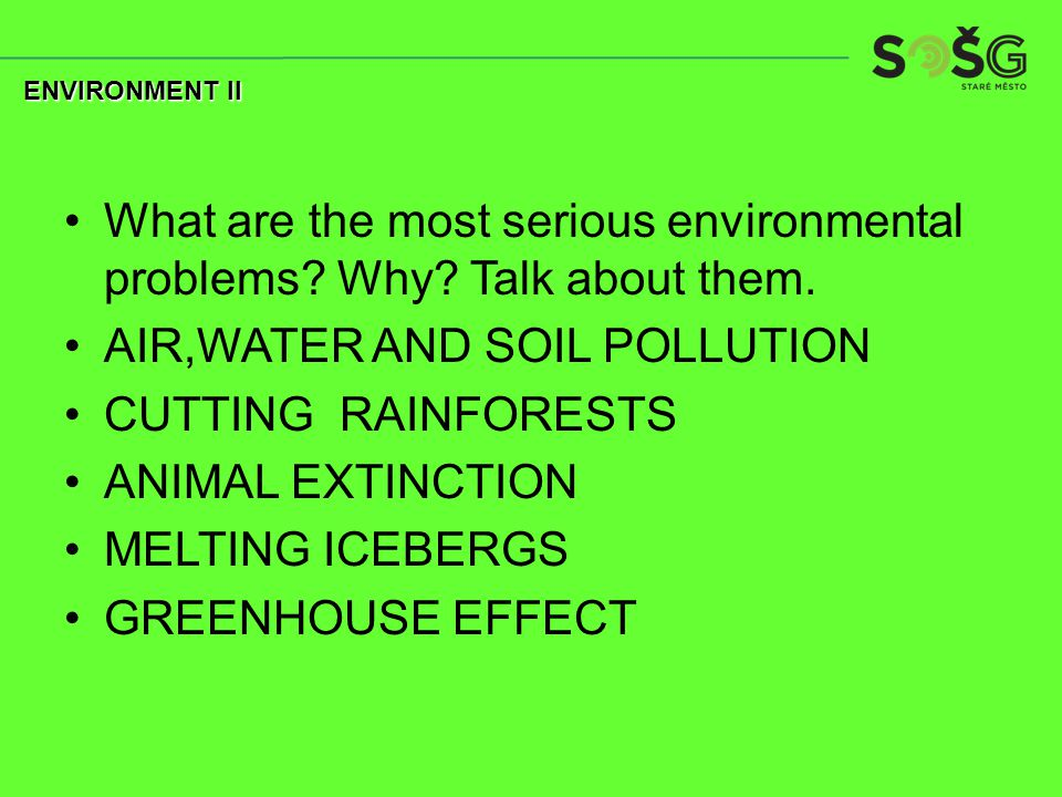 What are the most serious environmental problems? Why? Talk about them. AIR,WATER AND SOIL POLLUTION CUTTING RAINFORESTS ANIMAL EXTINCTION MELTING ICE