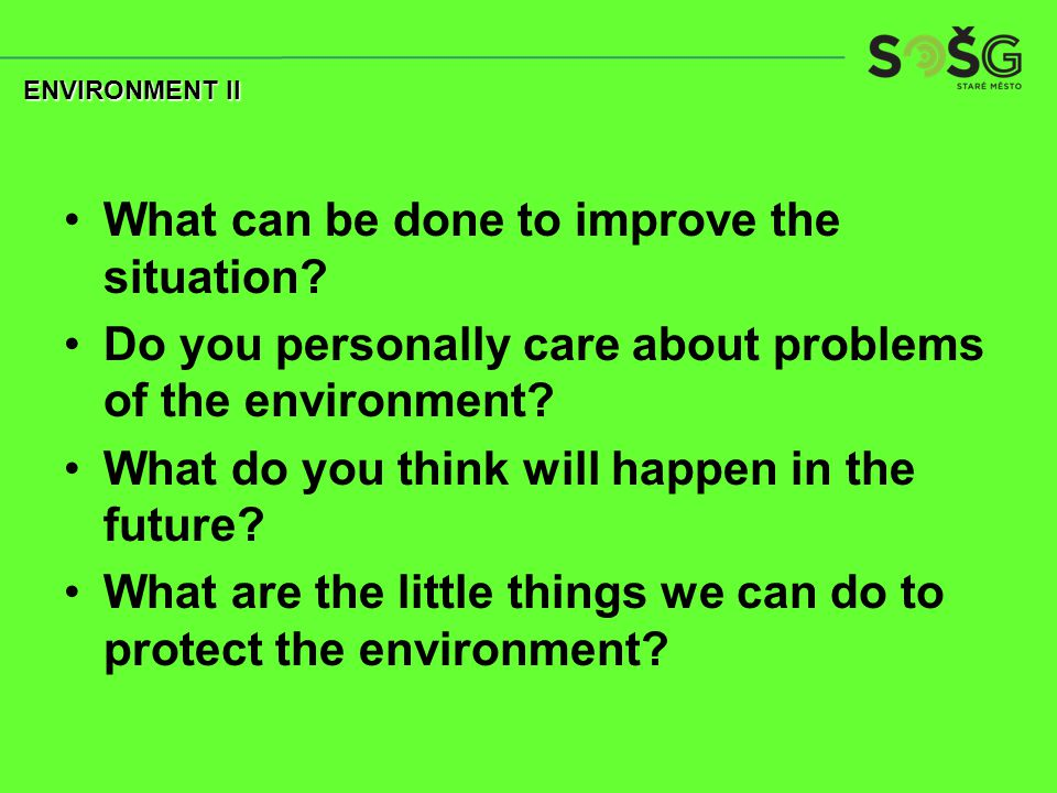 What can be done to improve the situation? Do you personally care about problems of the environment? What do you think will happen in the future? What