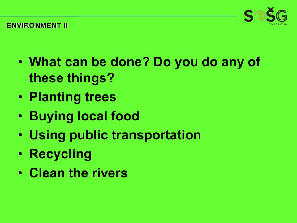 What can be done? Do you do any of these things? Planting trees Buying local food Using public transportation Recycling Clean the rivers ENVIRONMENT I