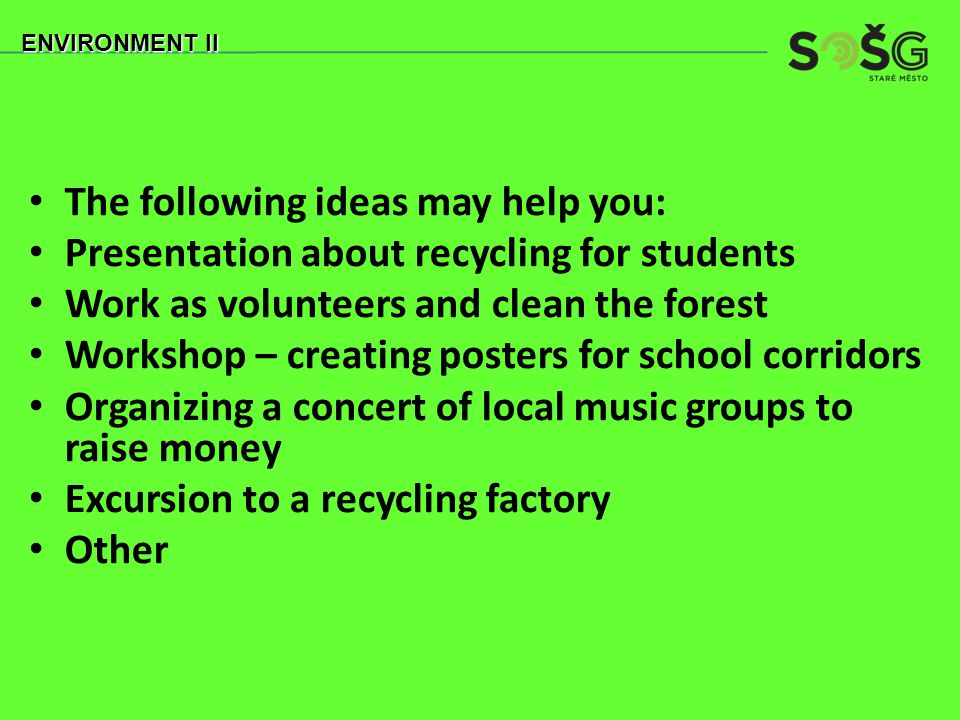 The following ideas may help you: Presentation about recycling for students Work as volunteers and clean the forest Workshop – creating posters for school corridors Organizing a concert of local music groups to raise money Excursion to a recycling factory Other ENVIRONMENT II