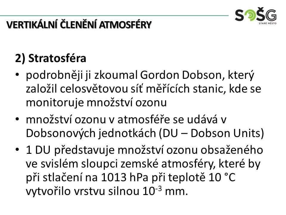 VERTIKÁLNÍ ČLENĚNÍ ATMOSFÉRY 2) Stratosféra podrobněji ji zkoumal Gordon Dobson, který založil celosvětovou síť měřících stanic, kde se monitoruje množství ozonu množství ozonu v atmosféře se udává v Dobsonových jednotkách (DU – Dobson Units) 1 DU představuje množství ozonu obsaženého ve svislém sloupci zemské atmosféry, které by při stlačení na 1013 hPa při teplotě 10 °C vytvořilo vrstvu silnou 10 -3 mm.