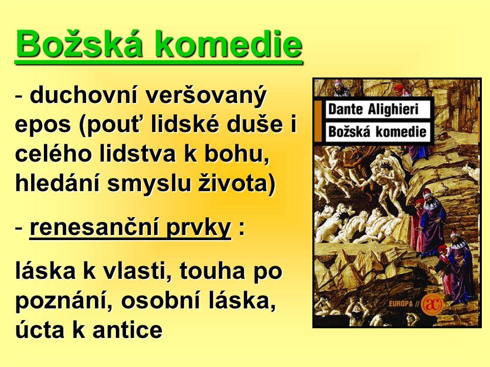 Božská komedie - duchovní veršovaný epos (pouť lidské duše i celého lidstva k bohu, hledání smyslu života) - renesanční prvky : láska k vlasti, touha