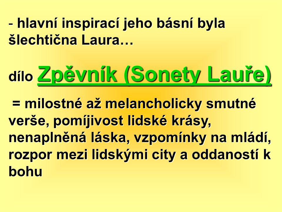 - hlavní inspirací jeho básní byla šlechtična Laura… dílo Zpěvník (Sonety Lauře) = milostné až melancholicky smutné verše, pomíjivost lidské krásy, ne