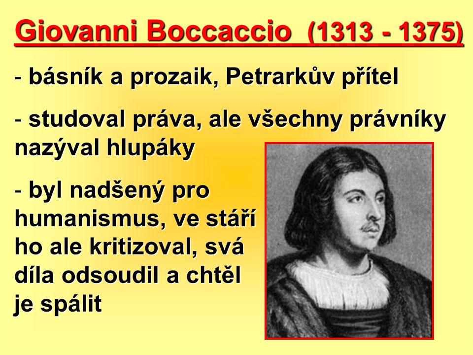 Giovanni Boccaccio (1313 - 1375) - básník a prozaik, Petrarkův přítel - studoval práva, ale všechny právníky nazýval hlupáky - byl nadšený pro humanis