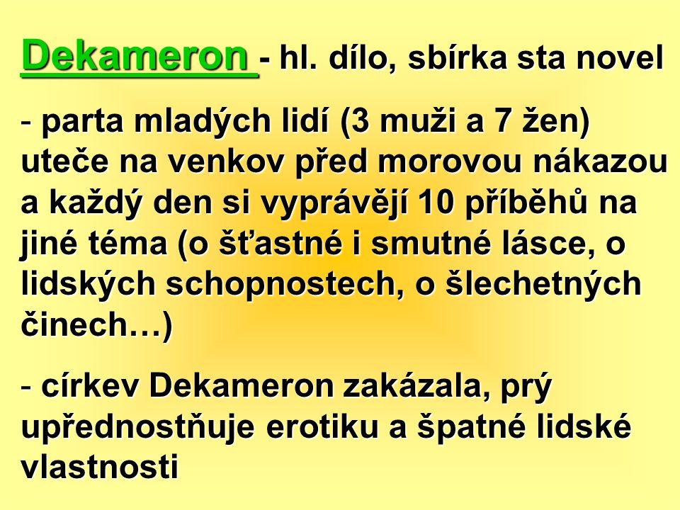 Dekameron - hl. dílo, sbírka sta novel - parta mladých lidí (3 muži a 7 žen) uteče na venkov před morovou nákazou a každý den si vyprávějí 10 příběhů