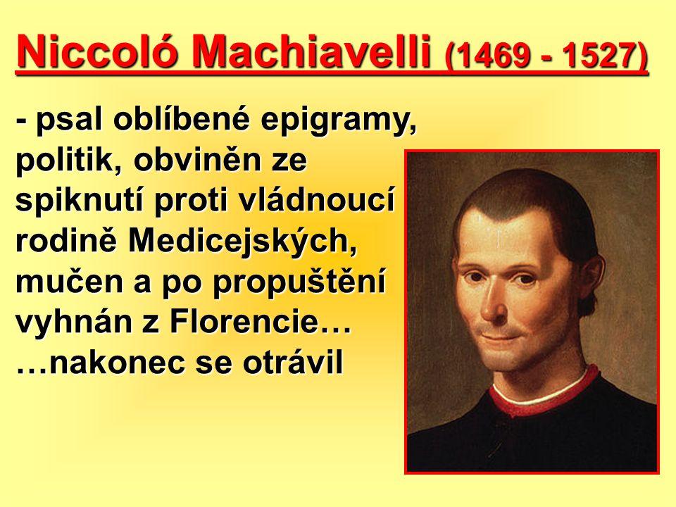 Niccoló Machiavelli (1469 - 1527) - psal oblíbené epigramy, politik, obviněn ze spiknutí proti vládnoucí rodině Medicejských, mučen a po propuštění vy