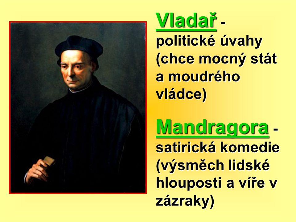 Vladař - politické úvahy (chce mocný stát a moudrého vládce) Mandragora - satirická komedie (výsměch lidské hlouposti a víře v zázraky)
