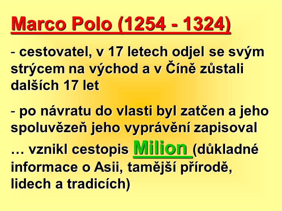 Marco Polo (1254 - 1324) - cestovatel, v 17 letech odjel se svým strýcem na východ a v Číně zůstali dalších 17 let - po návratu do vlasti byl zatčen a
