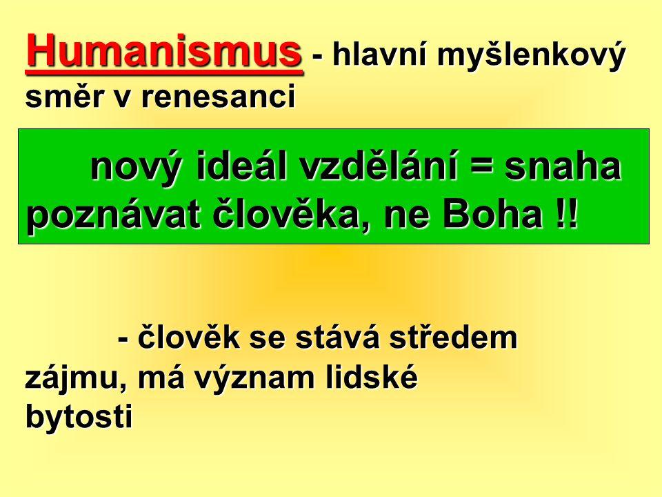 Humanismus - hlavní myšlenkový směr v renesanci nový ideál vzdělání = snaha poznávat člověka, ne Boha !! nový ideál vzdělání = snaha poznávat člověka,